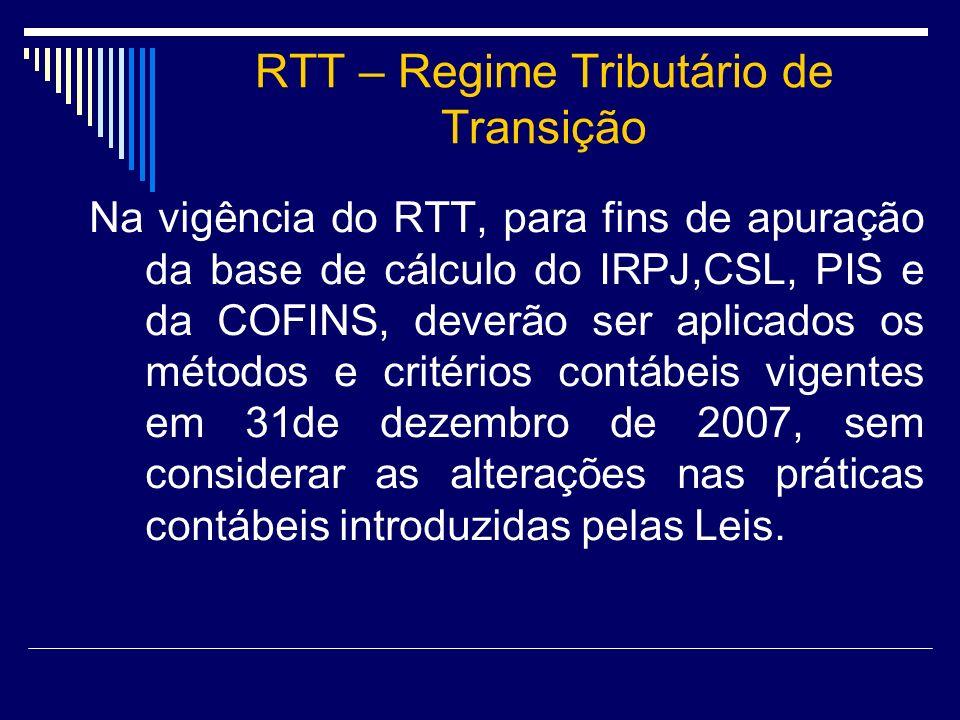 RTT – Regime Tributário de Transição Na vigência do RTT, para fins de apuração da base de cálculo do IRPJ,CSL, PIS e da COFINS, deverão ser aplicados