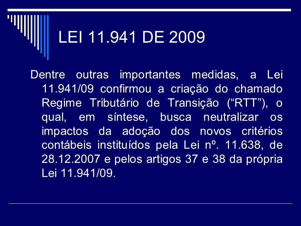 LEI 11.941 DE 2009 Dentre outras importantes medidas, a Lei 11.941/09 confirmou a criação do chamado Regime Tributário de Transição (RTT), o qual, em