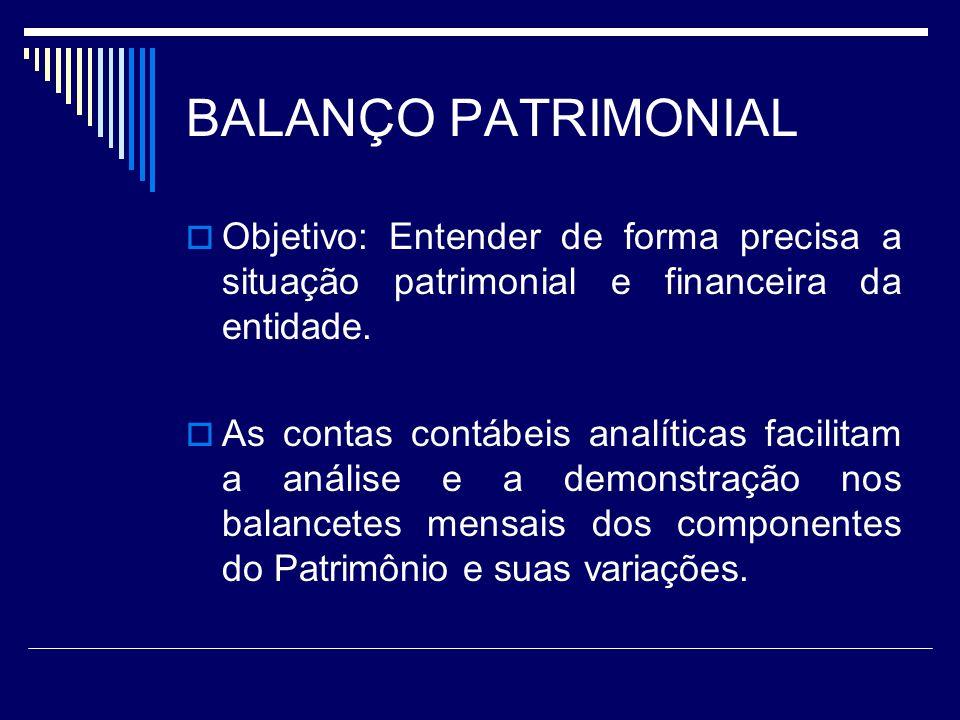 BALANÇO PATRIMONIAL Objetivo: Entender de forma precisa a situação patrimonial e financeira da entidade. As contas contábeis analíticas facilitam a an