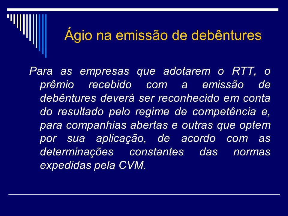Ágio na emissão de debêntures Para as empresas que adotarem o RTT, o prêmio recebido com a emissão de debêntures deverá ser reconhecido em conta do re