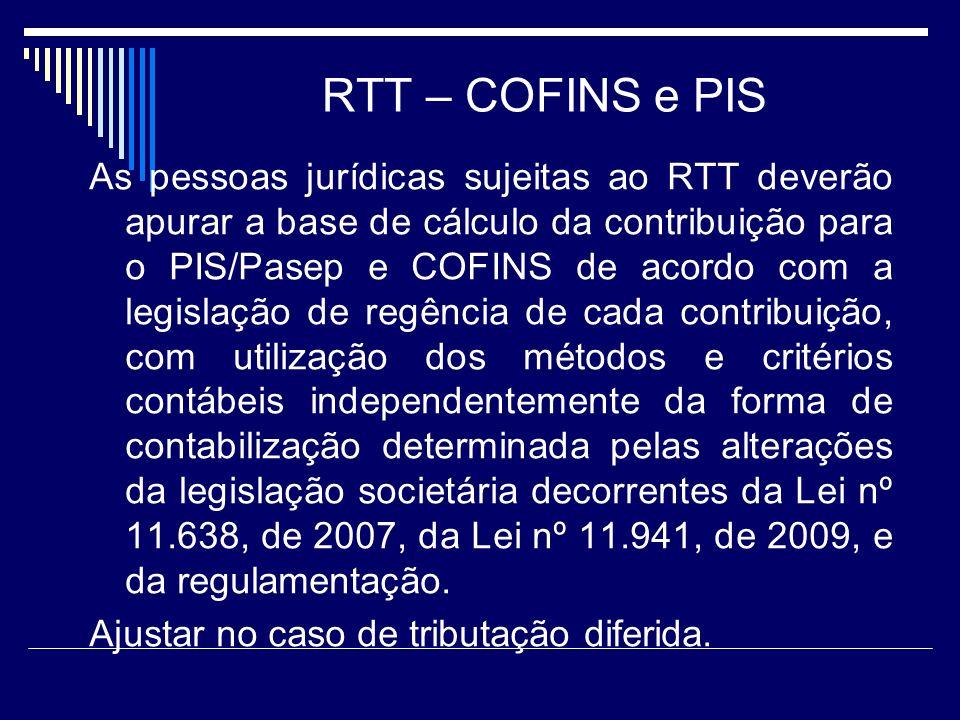 RTT – COFINS e PIS As pessoas jurídicas sujeitas ao RTT deverão apurar a base de cálculo da contribuição para o PIS/Pasep e COFINS de acordo com a leg