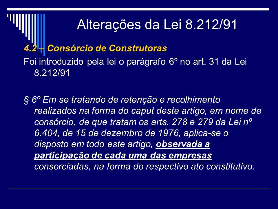 Alterações da Lei 8.212/91 4.2 – Consórcio de Construtoras Foi introduzido pela lei o parágrafo 6º no art. 31 da Lei 8.212/91 § 6º Em se tratando de r