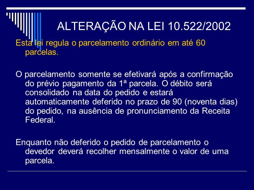 ALTERAÇÃO NA LEI 10.522/2002 Esta lei regula o parcelamento ordinário em até 60 parcelas. O parcelamento somente se efetivará após a confirmação do pr
