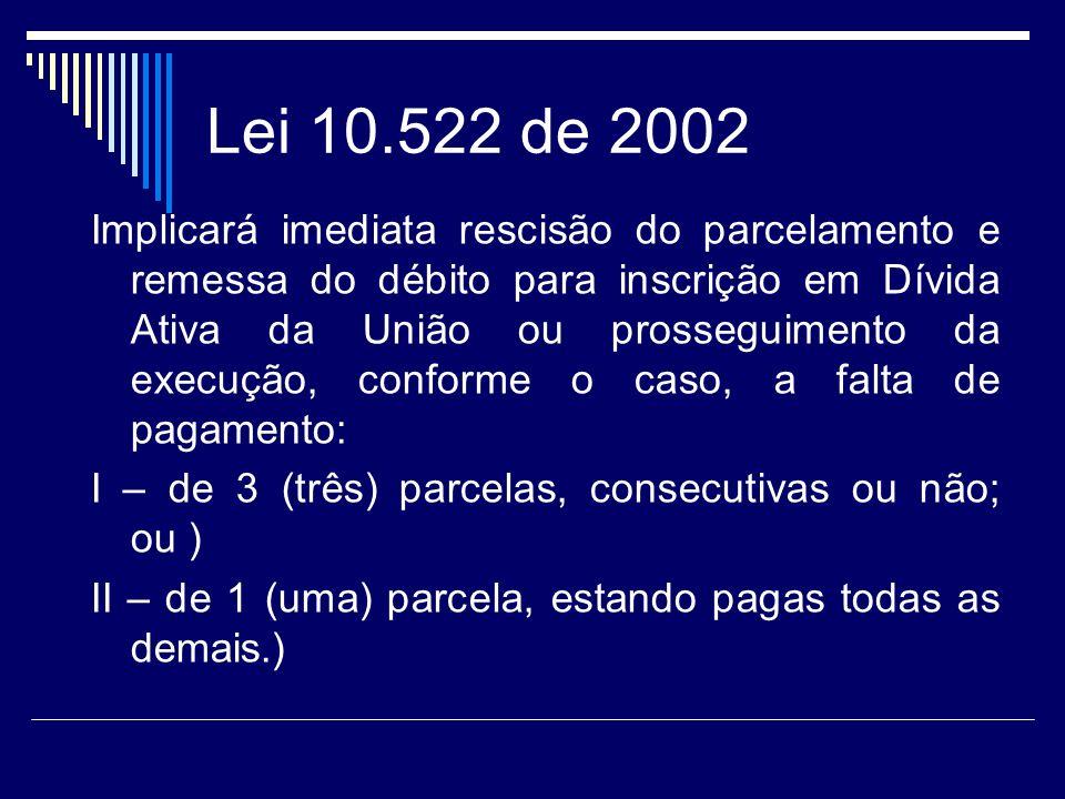 Lei 10.522 de 2002 Implicará imediata rescisão do parcelamento e remessa do débito para inscrição em Dívida Ativa da União ou prosseguimento da execuç