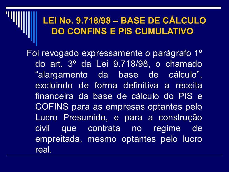 LEI No. 9.718/98 – BASE DE CÁLCULO DO CONFINS E PIS CUMULATIVO Foi revogado expressamente o parágrafo 1º do art. 3º da Lei 9.718/98, o chamado alargam