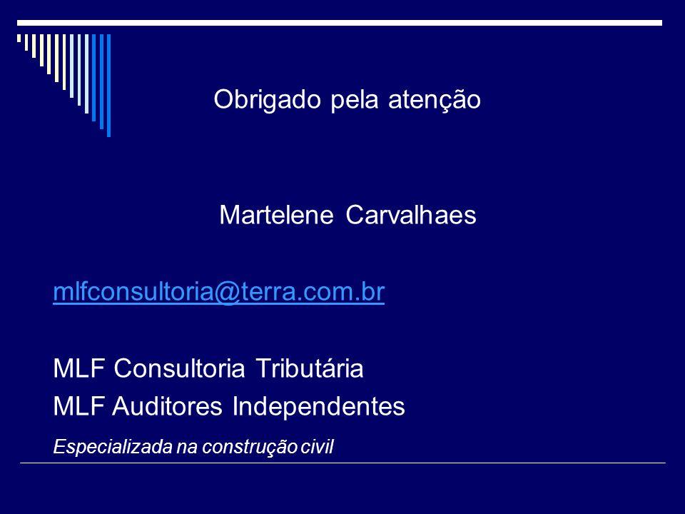 Obrigado pela atenção Martelene Carvalhaes mlfconsultoria@terra.com.br MLF Consultoria Tributária MLF Auditores Independentes Especializada na constru