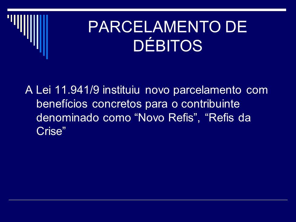 PARCELAMENTO DE DÉBITOS A Lei 11.941/9 instituiu novo parcelamento com benefícios concretos para o contribuinte denominado como Novo Refis, Refis da C