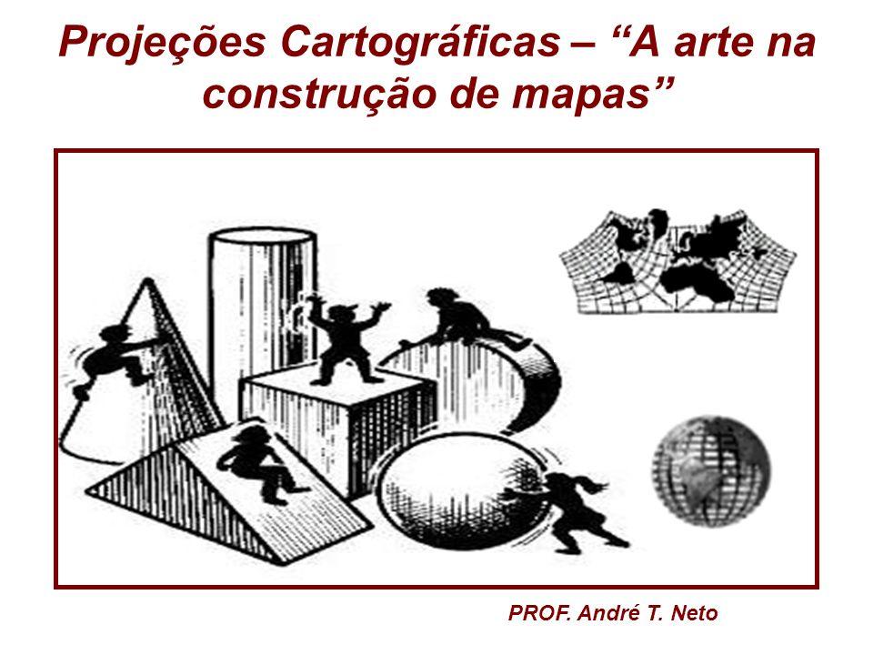 Projeções Cartográficas – A arte na construção de mapas PROF. André T. Neto
