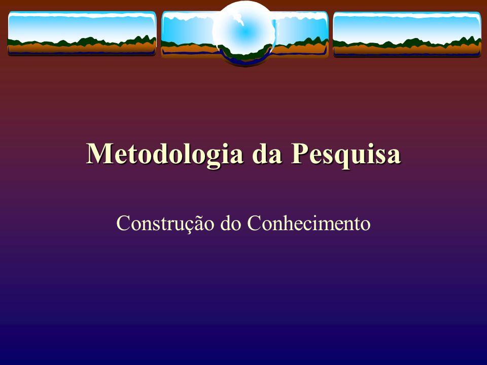 Metodologia da Pesquisa Construção do Conhecimento