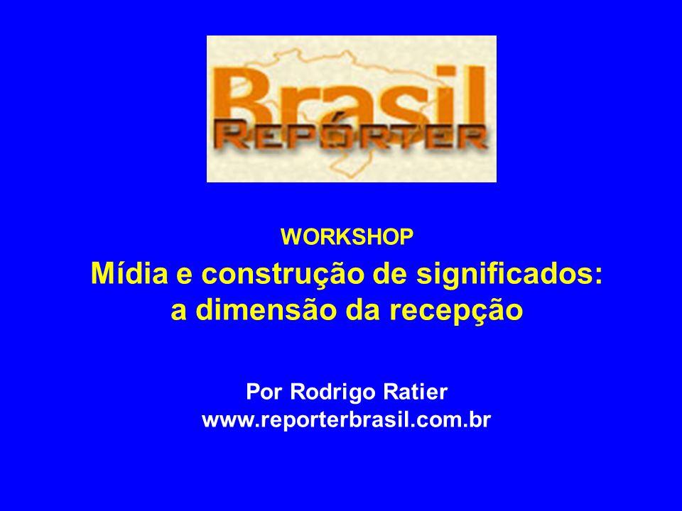 WORKSHOP Mídia e construção de significados: a dimensão da recepção Por Rodrigo Ratier www.reporterbrasil.com.br