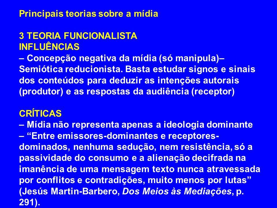 Principais teorias sobre a mídia 3 TEORIA FUNCIONALISTA INFLUÊNCIAS – Concepção negativa da mídia (só manipula)– Semiótica reducionista. Basta estudar