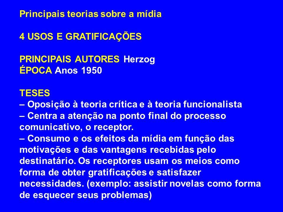 Principais teorias sobre a mídia 4 USOS E GRATIFICAÇÕES PRINCIPAIS AUTORES Herzog ÉPOCA Anos 1950 TESES – Oposição à teoria crítica e à teoria funcion