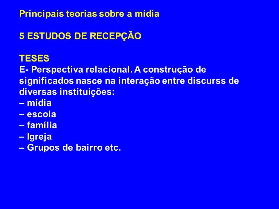 Principais teorias sobre a mídia 5 ESTUDOS DE RECEPÇÃO TESES E- Perspectiva relacional. A construção de significados nasce na interação entre discurss
