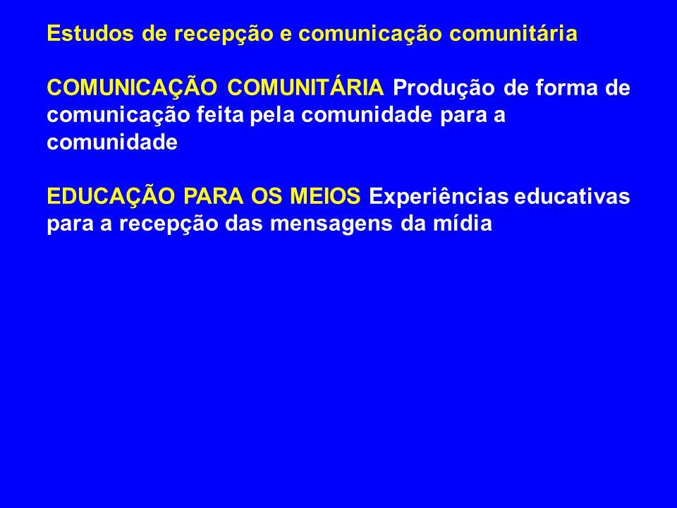Estudos de recepção e comunicação comunitária COMUNICAÇÃO COMUNITÁRIA Produção de forma de comunicação feita pela comunidade para a comunidade EDUCAÇÃ