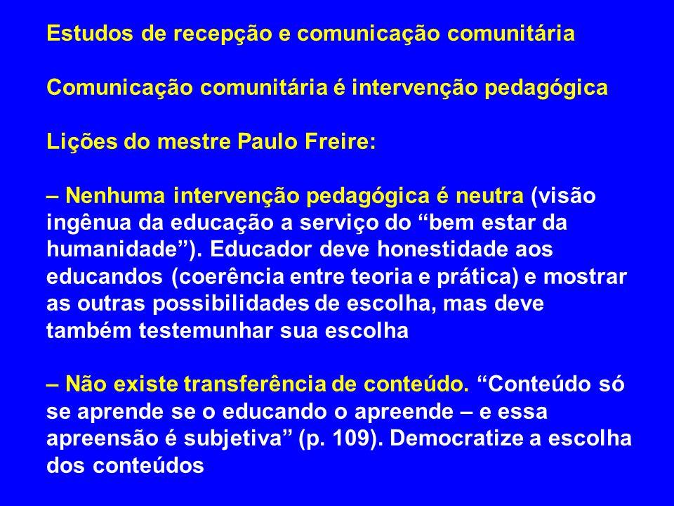 Estudos de recepção e comunicação comunitária Comunicação comunitária é intervenção pedagógica Lições do mestre Paulo Freire: – Nenhuma intervenção pe