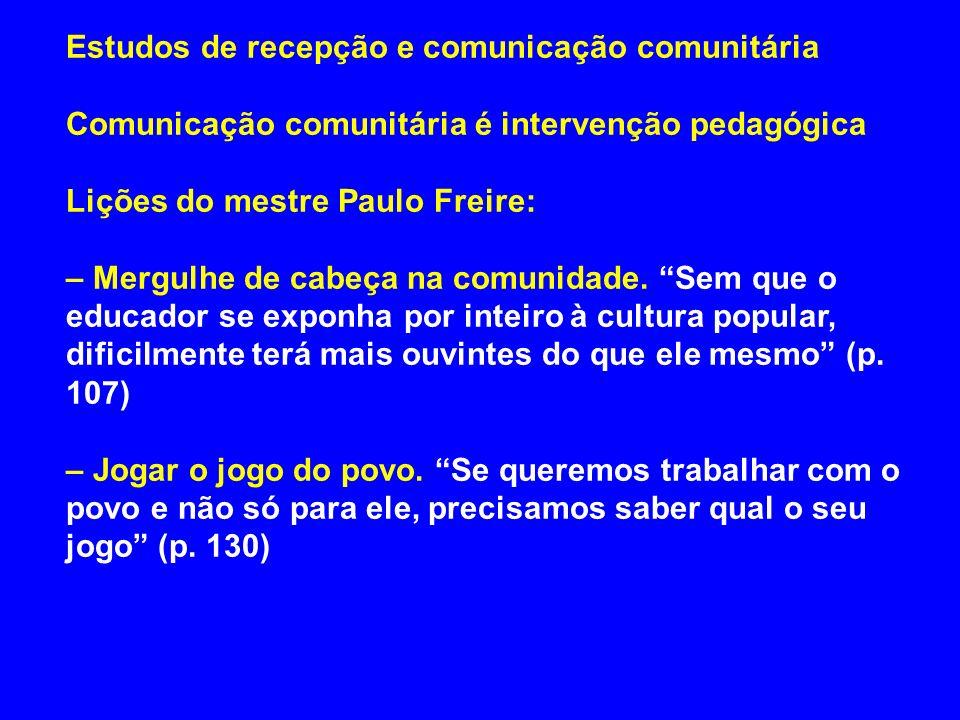 Estudos de recepção e comunicação comunitária Comunicação comunitária é intervenção pedagógica Lições do mestre Paulo Freire: – Mergulhe de cabeça na