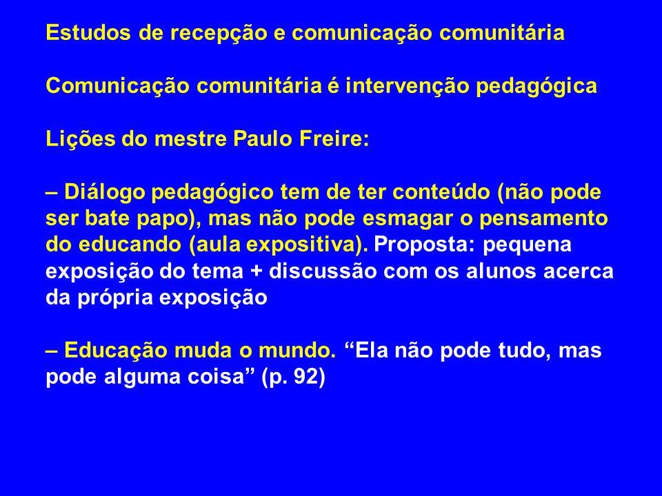 Estudos de recepção e comunicação comunitária Comunicação comunitária é intervenção pedagógica Lições do mestre Paulo Freire: – Diálogo pedagógico tem