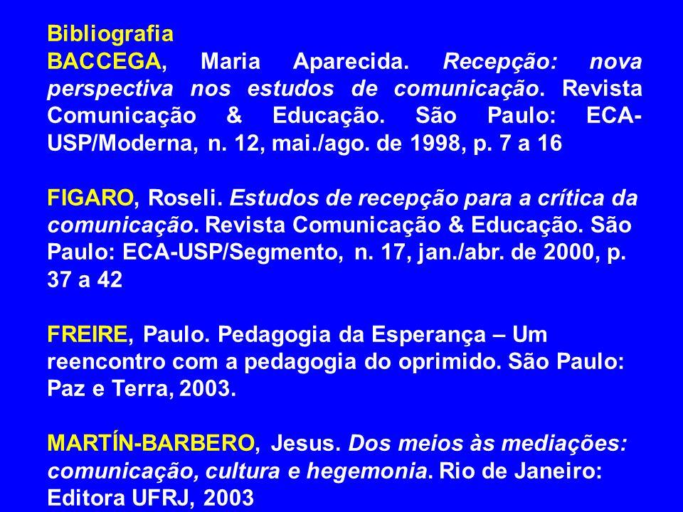 Bibliografia BACCEGA, Maria Aparecida. Recepção: nova perspectiva nos estudos de comunicação. Revista Comunicação & Educação. São Paulo: ECA- USP/Mode