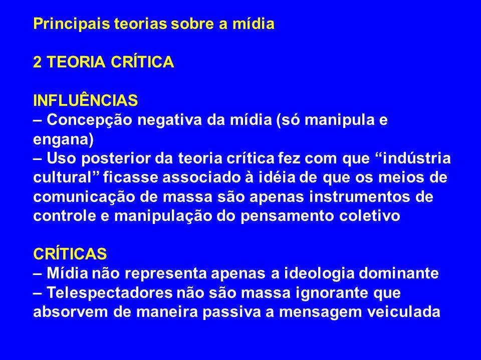 Principais teorias sobre a mídia 2 TEORIA CRÍTICA INFLUÊNCIAS – Concepção negativa da mídia (só manipula e engana) – Uso posterior da teoria crítica f