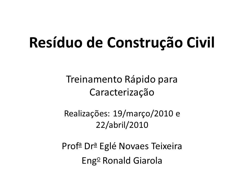Resíduo de Construção Civil Treinamento Rápido para Caracterização Realizações: 19/março/2010 e 22/abril/2010 Prof a Dr a Eglé Novaes Teixeira Eng o R