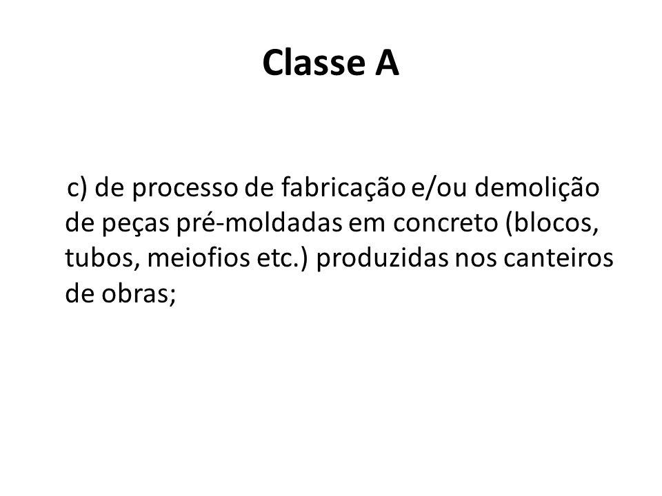 Classe A c) de processo de fabricação e/ou demolição de peças pré-moldadas em concreto (blocos, tubos, meiofios etc.) produzidas nos canteiros de obra