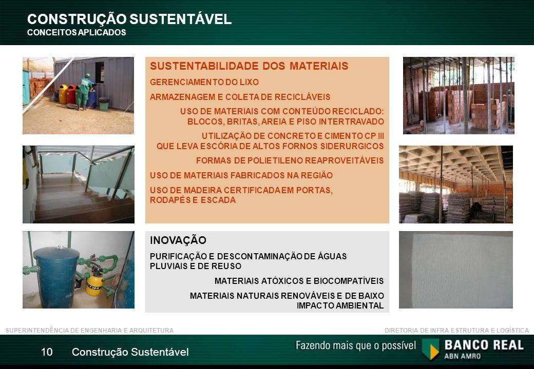 Construção Sustentável10 CONSTRUÇÃO SUSTENTÁVEL CONCEITOS APLICADOS SUPERINTENDÊNCIA DE ENGENHARIA E ARQUITETURADIRETORIA DE INFRA ESTRUTURA E LOGÍSTICA SUSTENTABILIDADE DOS MATERIAIS GERENCIAMENTO DO LIXO ARMAZENAGEM E COLETA DE RECICLÁVEIS USO DE MATERIAIS COM CONTEÚDO RECICLADO: BLOCOS, BRITAS, AREIA E PISO INTERTRAVADO UTILIZAÇÃO DE CONCRETO E CIMENTO CP III QUE LEVA ESCÓRIA DE ALTOS FORNOS SIDERURGICOS FORMAS DE POLIETILENO REAPROVEITÁVEIS USO DE MATERIAIS FABRICADOS NA REGIÃO USO DE MADEIRA CERTIFICADA EM PORTAS, RODAPÉS E ESCADA INOVAÇÃO PURIFICAÇÃO E DESCONTAMINAÇÃO DE ÁGUAS PLUVIAIS E DE REUSO MATERIAIS ATÓXICOS E BIOCOMPATÍVEIS MATERIAIS NATURAIS RENOVÁVEIS E DE BAIXO IMPACTO AMBIENTAL