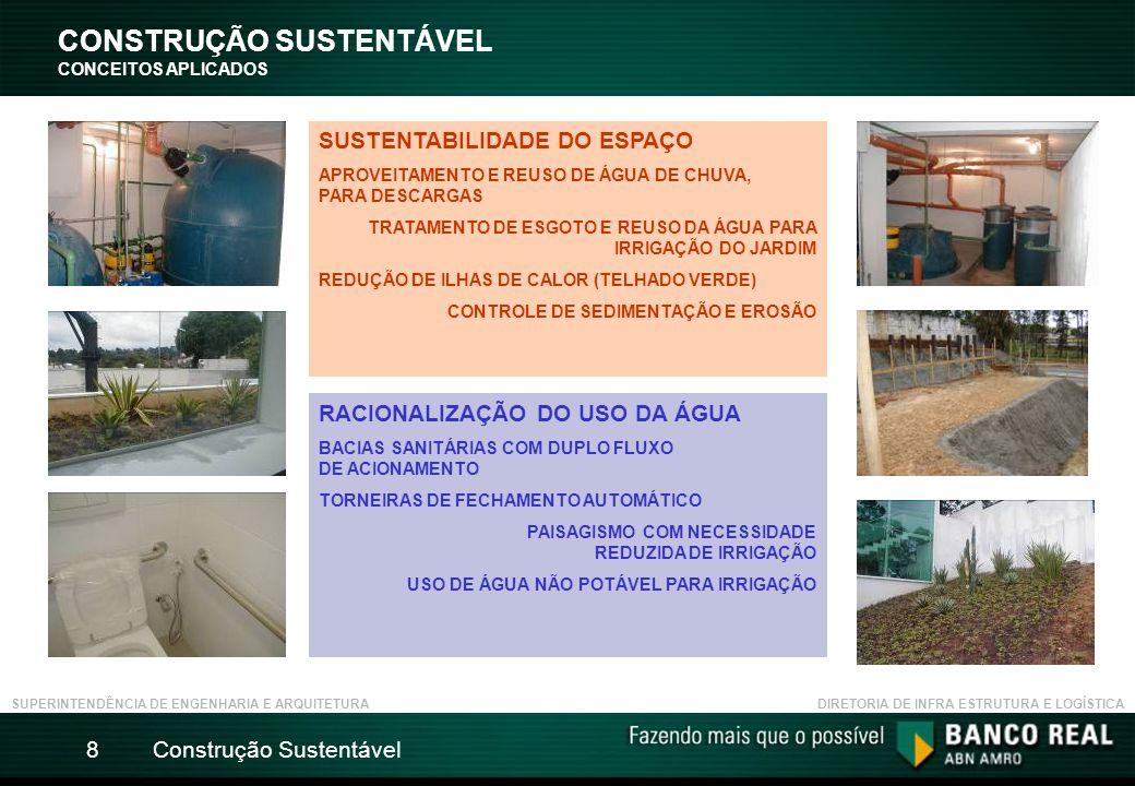 Construção Sustentável8 CONSTRUÇÃO SUSTENTÁVEL CONCEITOS APLICADOS SUPERINTENDÊNCIA DE ENGENHARIA E ARQUITETURADIRETORIA DE INFRA ESTRUTURA E LOGÍSTICA SUSTENTABILIDADE DO ESPAÇO APROVEITAMENTO E REUSO DE ÁGUA DE CHUVA, PARA DESCARGAS TRATAMENTO DE ESGOTO E REUSO DA ÁGUA PARA IRRIGAÇÃO DO JARDIM REDUÇÃO DE ILHAS DE CALOR (TELHADO VERDE) CONTROLE DE SEDIMENTAÇÃO E EROSÃO RACIONALIZAÇÃO DO USO DA ÁGUA BACIAS SANITÁRIAS COM DUPLO FLUXO DE ACIONAMENTO TORNEIRAS DE FECHAMENTO AUTOMÁTICO PAISAGISMO COM NECESSIDADE REDUZIDA DE IRRIGAÇÃO USO DE ÁGUA NÃO POTÁVEL PARA IRRIGAÇÃO