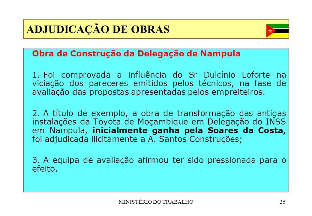 MINISTÉRIO DO TRABALHO26 ADJUDICAÇÃO DE OBRAS Obra de Construção da Delegação de Nampula 1. Foi comprovada a influência do Sr Dulcínio Loforte na vici