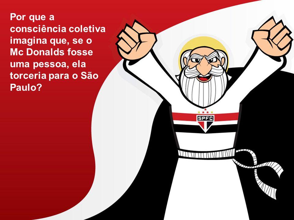 Por que a consciência coletiva imagina que, se o Mc Donalds fosse uma pessoa, ela torceria para o São Paulo?