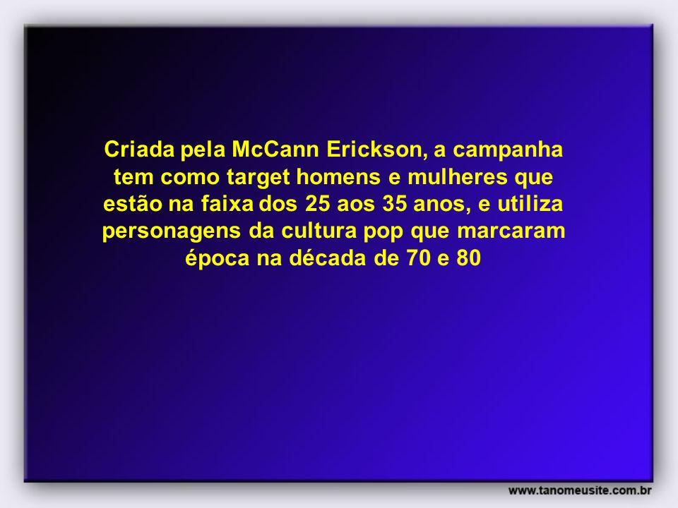Criada pela McCann Erickson, a campanha tem como target homens e mulheres que estão na faixa dos 25 aos 35 anos, e utiliza personagens da cultura pop