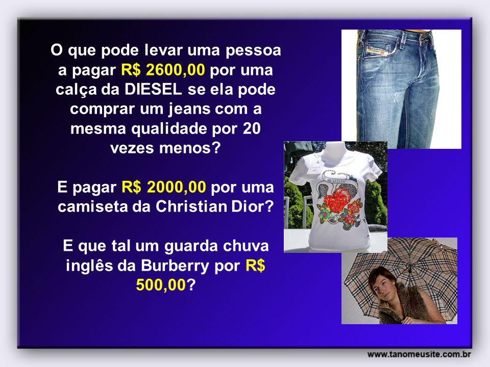 O que pode levar uma pessoa a pagar R$ 2600,00 por uma calça da DIESEL se ela pode comprar um jeans com a mesma qualidade por 20 vezes menos.