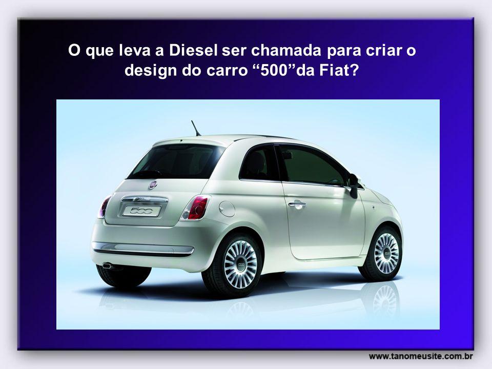 O que leva a Diesel ser chamada para criar o design do carro 500da Fiat?