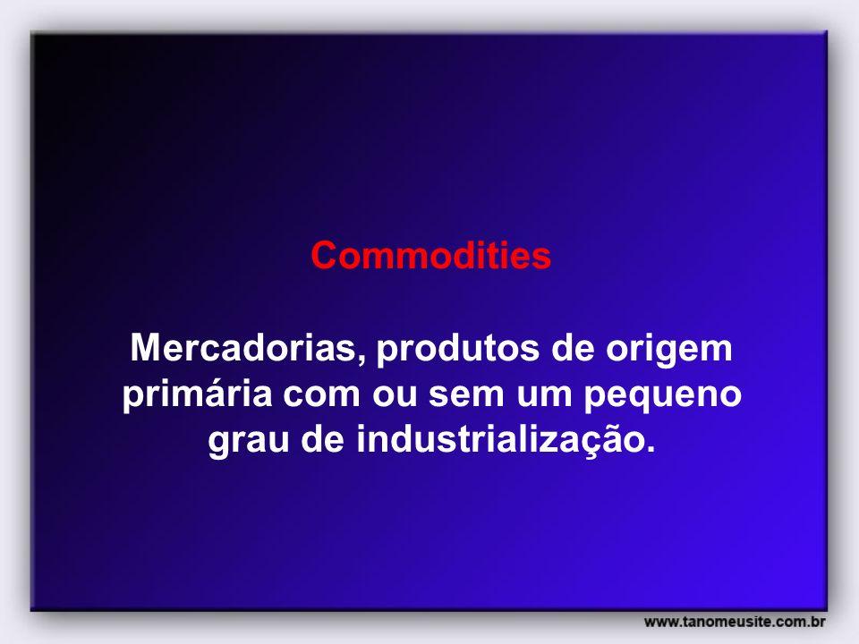 Commodities Mercadorias, produtos de origem primária com ou sem um pequeno grau de industrialização.