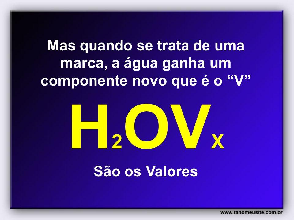 Mas quando se trata de uma marca, a água ganha um componente novo que é o V H 2 OV X São os Valores