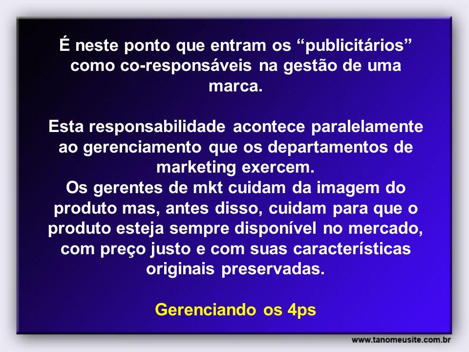 É neste ponto que entram os publicitários como co-responsáveis na gestão de uma marca. Esta responsabilidade acontece paralelamente ao gerenciamento q