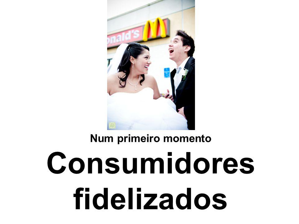 Num primeiro momento Consumidores fidelizados