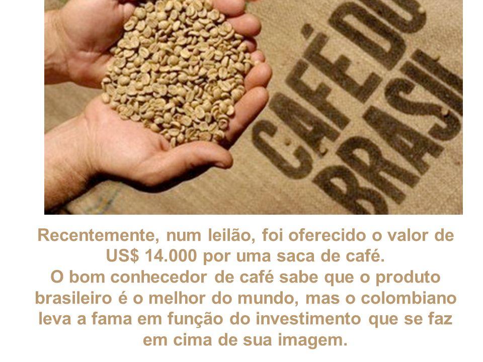 Recentemente, num leilão, foi oferecido o valor de US$ 14.000 por uma saca de café. O bom conhecedor de café sabe que o produto brasileiro é o melhor