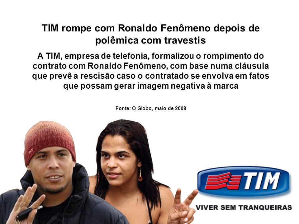 TIM rompe com Ronaldo Fenômeno depois de polêmica com travestis A TIM, empresa de telefonia, formalizou o rompimento do contrato com Ronaldo Fenômeno, com base numa cláusula que prevê a rescisão caso o contratado se envolva em fatos que possam gerar imagem negativa à marca Fonte: O Globo, maio de 2008