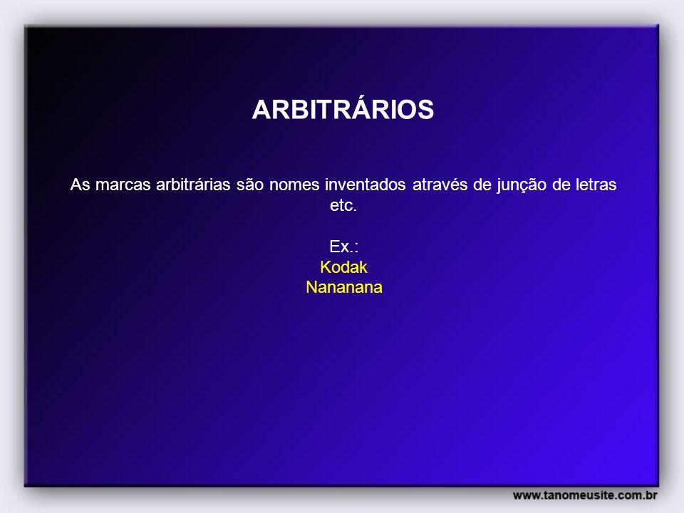 ARBITRÁRIOS As marcas arbitrárias são nomes inventados através de junção de letras etc. Ex.: Kodak Nananana