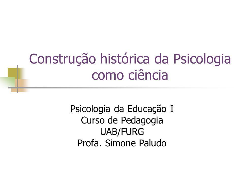 Construção histórica da Psicologia como ciência Psicologia da Educação I Curso de Pedagogia UAB/FURG Profa. Simone Paludo