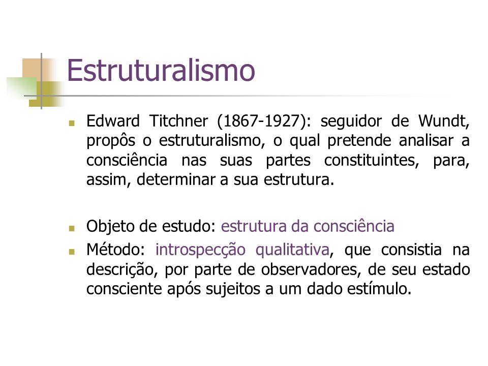 Estruturalismo Edward Titchner (1867-1927): seguidor de Wundt, propôs o estruturalismo, o qual pretende analisar a consciência nas suas partes constit