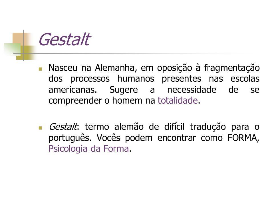 Gestalt Nasceu na Alemanha, em oposição à fragmentação dos processos humanos presentes nas escolas americanas. Sugere a necessidade de se compreender