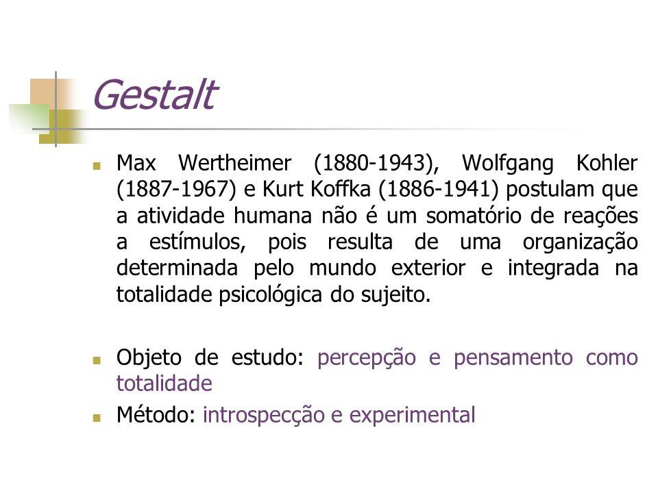 Gestalt Max Wertheimer (1880-1943), Wolfgang Kohler (1887-1967) e Kurt Koffka (1886-1941) postulam que a atividade humana não é um somatório de reaçõe