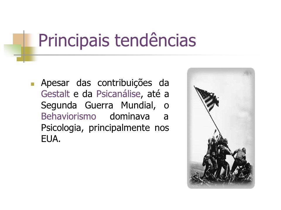 Principais tendências Apesar das contribuições da Gestalt e da Psicanálise, até a Segunda Guerra Mundial, o Behaviorismo dominava a Psicologia, princi