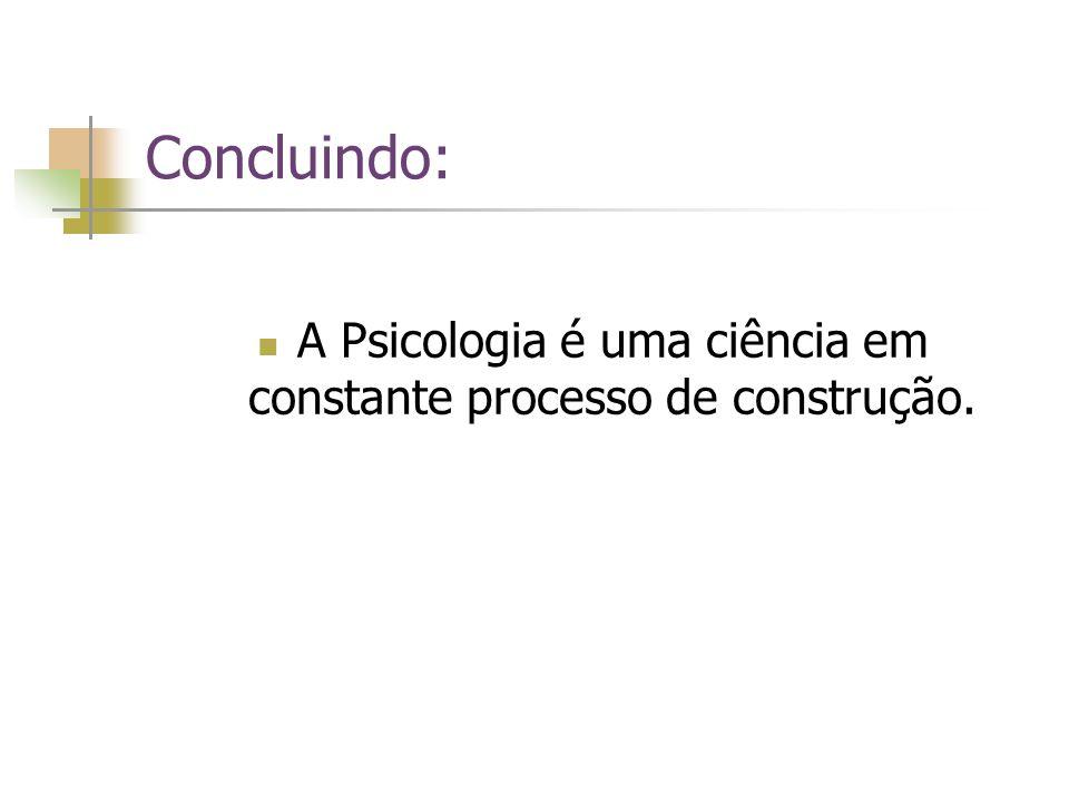 Concluindo: A Psicologia é uma ciência em constante processo de construção.