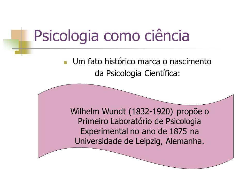 Psicologia como ciência Um fato histórico marca o nascimento da Psicologia Científica: Wilhelm Wundt (1832-1920) propõe o Primeiro Laboratório de Psic