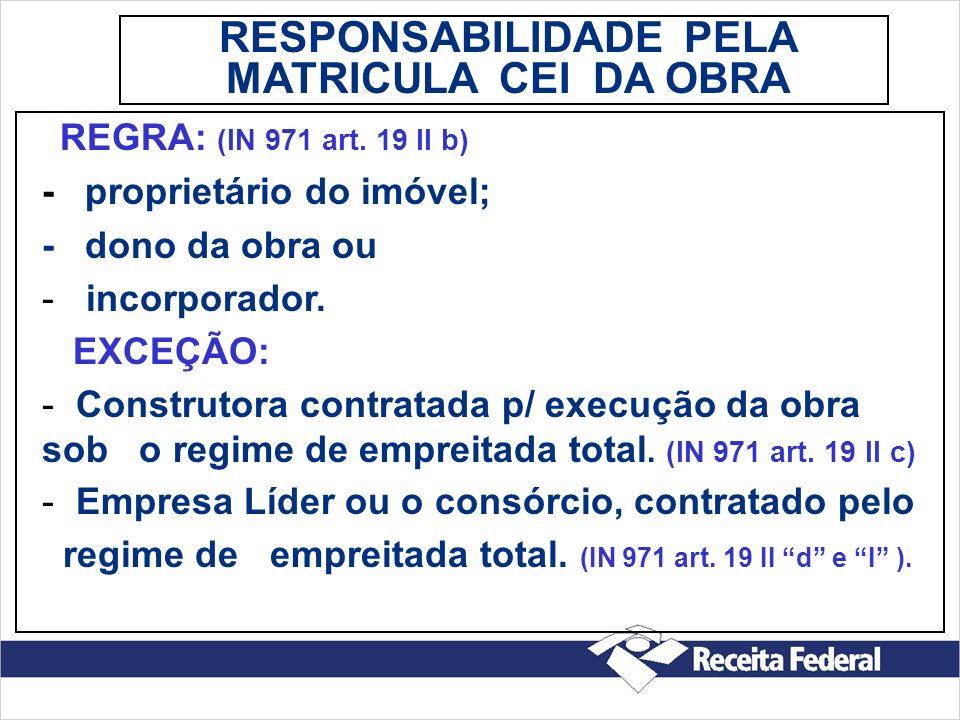 REGRA: (IN 971 art. 19 II b) - proprietário do imóvel; - dono da obra ou - incorporador. EXCEÇÃO: - Construtora contratada p/ execução da obra sob o r
