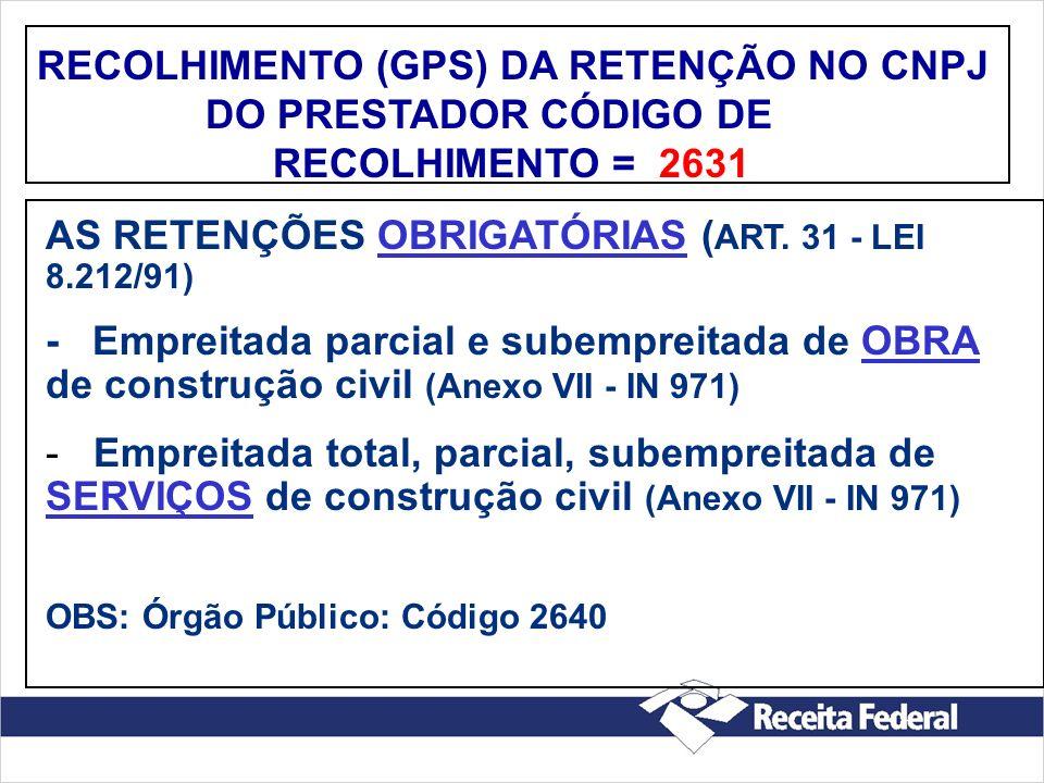 RECOLHIMENTO (GPS) DA RETENÇÃO NO CNPJ DO PRESTADOR CÓDIGO DE RECOLHIMENTO = 2631 AS RETENÇÕES OBRIGATÓRIAS ( ART. 31 - LEI 8.212/91) - Empreitada par