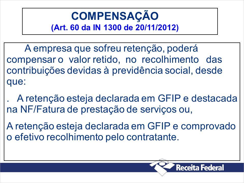 COMPENSAÇÃO (Art. 60 da IN 1300 de 20/11/2012) A empresa que sofreu retenção, poderá compensar o valor retido, no recolhimento das contribuições devid