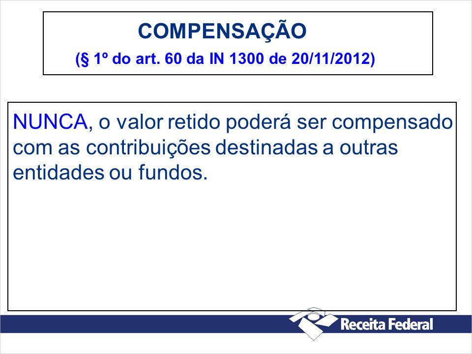 COMPENSAÇÃO (§ 1º do art. 60 da IN 1300 de 20/11/2012) NUNCA, o valor retido poderá ser compensado com as contribuições destinadas a outras entidades